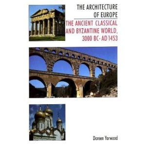 The Architecture of Europe: Ancient, Classical and Byzantine World, 3000 B.C.-1453 A.D v. 1