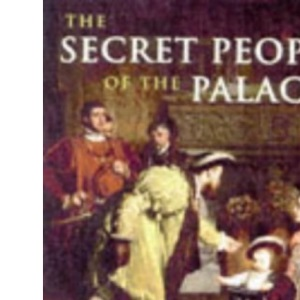 The Secret People of the Palaces: Royal Household from the Plantagenets to Queen Victoria