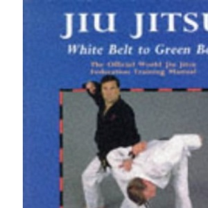 Jiu Jitsu: White Belt to Green Belt: New Official Training Syllabus for Beginner to Green Belt and Required Reading for All Students of Jiu Jitsu: the ... Federation Training Manual (Martial Arts)