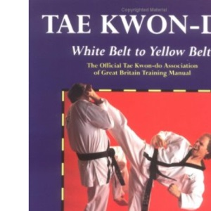 Tae Kwon-Do: White Belt to Yellow Belt: The Official Tae Kwon-Do Association of Great Britian Training Manual (Tae Kwon-do)