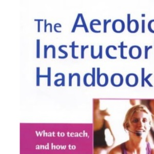 The Aerobics Instructor's Handbook: What to Teach, and How to Teach it Effectively!