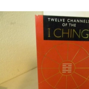 Twelve Channels of the I Ching: Ancient Divination for the 21st Century