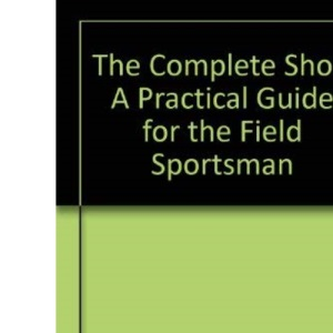 The Complete Shot: A Practical Guide for the Field Sportsman