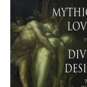 Mythical Lovers, Divine Desires: The World's Great Love Legends