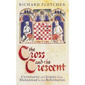 The Cross and the Crescent: Christianity and Islam from the Prophet Muhammad to the Reformation (Allen Lane History)
