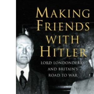 Making Friends with Hitler: Lord Londonderry and Britain's Road to War (Allen Lane History S.)