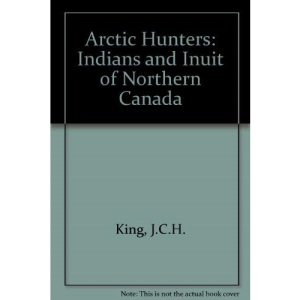 Arctic Hunters: Indians and Inuit of Northern Canada