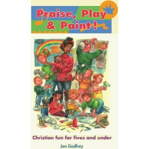 Praise, Play and Paint!: Christian Fun for Fives and Under