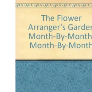 The Flower Arranger's Garden Month-by-month
