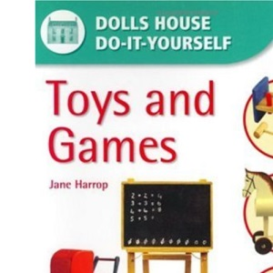 Toys and Games: Step-by-step Instructions for More Than 35 Projects (Dolls' House Do-it-yourself)