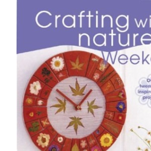 Crafting with Nature in a Weekend: Over Twenty-five Inspirational Projects