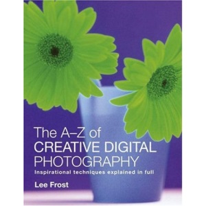 The A-Z of Creative Digital Photography: Inspirational Techniques Explained in Full
