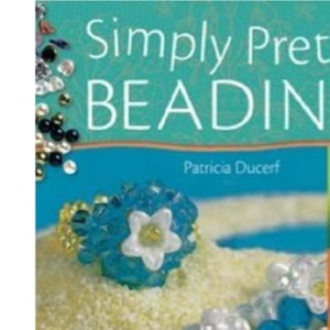 Simply Pretty Beading: Adorn Yourself with Over 20 Unique Designs for Sparkling Necklaces, Rings and More