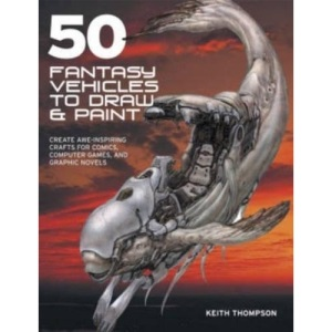 50 Fantasy Vehicles to Draw and Paint: Create Awe-Inspiring Crafts for Comic Books, Computer Games, and Graphic Novels