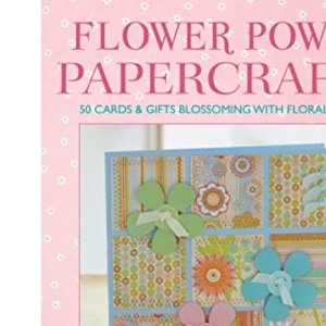 Flower Power Papercrafts: 50 Cards and Gifts Blossoming with Floral Motifs and Papers
