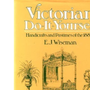 Victorian Do-it-yourself: Handicrafts and Pastimes of the 1880's