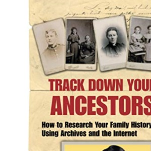 Track Down Your Ancestors: How to Research Your Family History Using Archives and the Internet