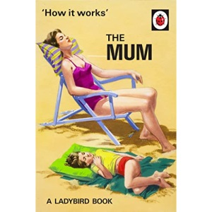 How It Works: The Mum: (Ladybird For Grown-Up) (Ladybirds for Grown-Ups)