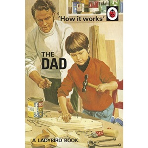 How it Works: The Dad: (Ladybirds for Grown-Ups)