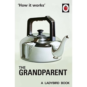 How it Works: The Grandparent: (Ladybird For Grown-Ups) (Ladybirds for Grown-Ups)
