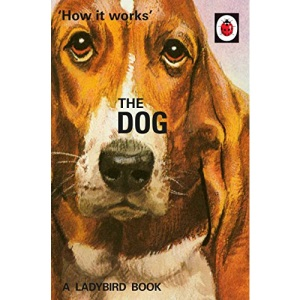 How it Works: The Dog: (Ladybird For Grown-Ups) (Ladybirds for Grown-Ups)