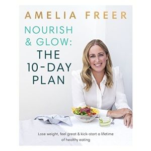 Nourish & Glow: The 10-Day Plan: Kickstart a lifetime of healthy eating