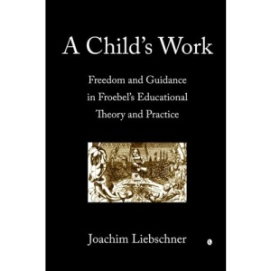 A Child's Work: Freedom and Guidance in Froebel's Educational Theory and Practice: Freedom and Guidance in Froebel's Educational Theory and Practise