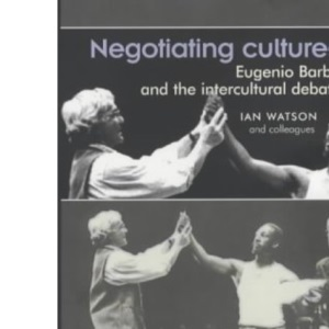 Negotiating Cultures: Eugenio Barba and the Intercultural Debate (Theatre: Theory – Practice – Performance)