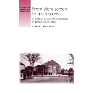 From Silent Screen to Multi-screen: A History of Cinema Exhibition in Britain Since 1896 (Studies in Popular Culture): A History of Cinema Exhibition in ... Since 1896 (Studies in Popular Culture)