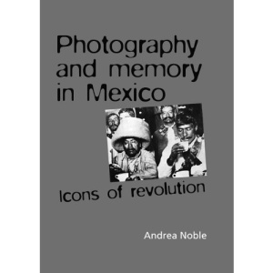 Photography and Memory in Mexico: Icons of Revolution (Politics, Culture & Society in)