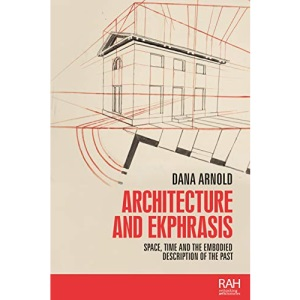 Architecture and Ekphrasis: Space, Time and the Embodied Description of the Past (Rethinking Art's Histories)