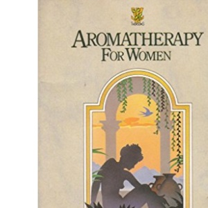 Aromatherapy for Women: Beautifying and Healing Essences from Flowers and Herbs