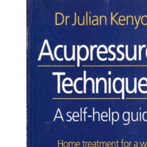 Acupressure Techniques: A Self-help Guide - Home Treatment for a Wide Range of Conditions