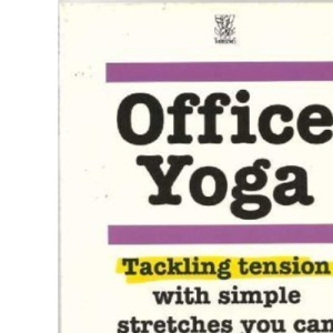 Office Yoga: Tackling Tension with Simple Stretches You Can Do at Your Desk