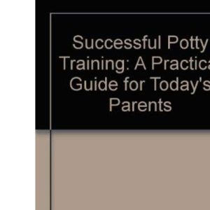 Successful Potty Training: A Practical Guide for Today's Parents