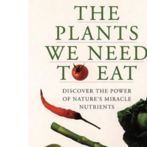 The Plants We Need to Eat: Discover nature's most powerful miracle nutrients
