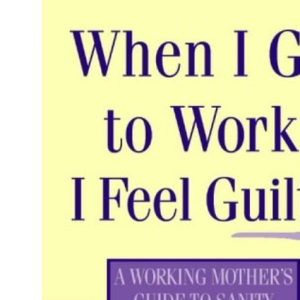 When I Go to Work I Feel Guilty: A working mother's guide to sanity and survival