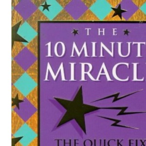 The Ten Minute Miracle: The Quick Fix Spiritual Survival Guide to Life
