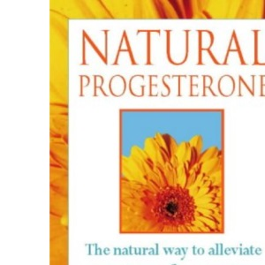 Natural Progesterone: Effective, safe treatment for menopausal symptoms, PMS, and other hormone-related problems