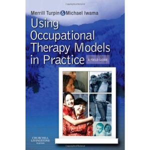 Using Occupational Therapy Models in Practice: A Fieldguide: A Field Guide to Models in Practice