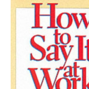 How to Say it at Work: Putting Yourself Across with Power Words, Phrases, Convincing Body Language, and Communication Secrets