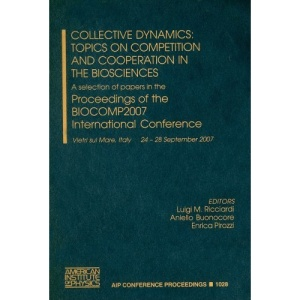 Collective Dynamics: Topics on Competition and Cooperation in the Biosciences: A Selection of Papers in the Proceedings of the BIOCOMP2007 International Conference (AIP Conference Proceedings)