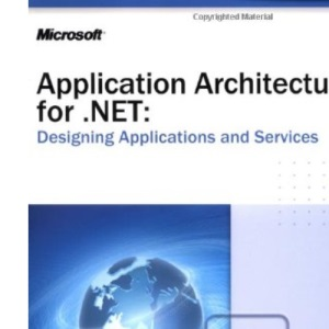 Application Architecture for .NET: Designing Applications and Services (Designing Applications & Serv)