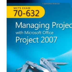MCTS Self-Paced Training Kit (Exam 70-632): Managing Projects with Microsoft Office Project 2007 (PRO-Certification)