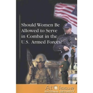 Should Women Be Allowed to Serve in Combat in the U.S. Armed Forces? (At Issue)