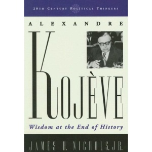 Alexandre Kojve: Wisdom at the End of History (20th Century Political Thinkers)