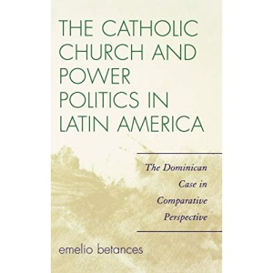 The Catholic Church and Power Politics in Latin America: The Dominican Case in Comparative Perspective (Critical Currents in Latin American Perspective)