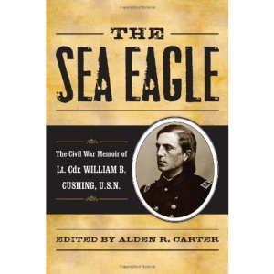 The Sea Eagle: The Civil War Memoir of Lcdr. William B. Cushing, U.S.N. (The American Crisis)