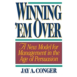 Winning 'em Over: A New Model for Managing in the Age of Persuasion