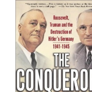 The Conquerors: Roosevelt, Truman and the Destruction of Hitler's Germany